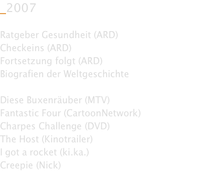 _2007  Ratgeber Gesundheit (ARD) Checkeins (ARD) Fortsetzung folgt (ARD) Biografien der Weltgeschichte  Diese Buxenräuber (MTV) Fantastic Four (CartoonNetwork) Charpes Challenge (DVD) The Host (Kinotrailer) I got a rocket (ki.ka.) Creepie (Nick)